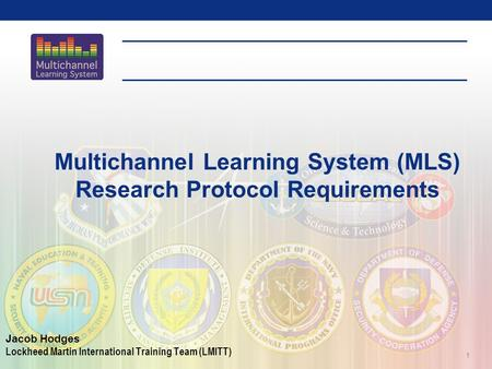1 Multichannel Learning System (MLS) Research Protocol Requirements Jacob Hodges Lockheed Martin International Training Team (LMITT)