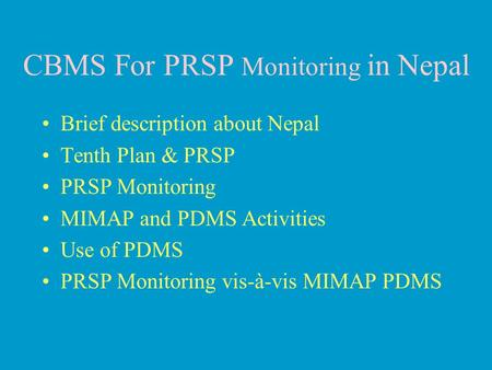 CBMS For PRSP Monitoring in Nepal Brief description about Nepal Tenth Plan & PRSP PRSP Monitoring MIMAP and PDMS Activities Use of PDMS PRSP Monitoring.