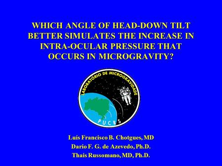 WHICH ANGLE OF HEAD-DOWN TILT BETTER SIMULATES THE INCREASE IN INTRA-OCULAR PRESSURE THAT OCCURS IN MICROGRAVITY? Luís Francisco B. Chotgues, MD Dario.