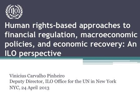 Human rights-based approaches to financial regulation, macroeconomic policies, and economic recovery: An ILO perspective Vinicius Carvalho Pinheiro Deputy.