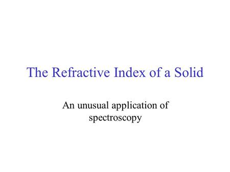 The Refractive Index of a Solid An unusual application of spectroscopy.