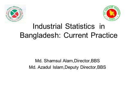Industrial Statistics in Bangladesh: Current Practice Md. Shamsul Alam,Director,BBS Md. Azadul Islam,Deputy Director,BBS.