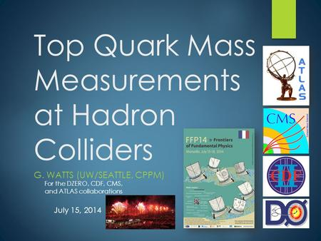 Top Quark Mass Measurements at Hadron Colliders G. WATTS (UW/SEATTLE, CPPM) For the DZERO, CDF, CMS, and ATLAS collaborations July 15, 2014.