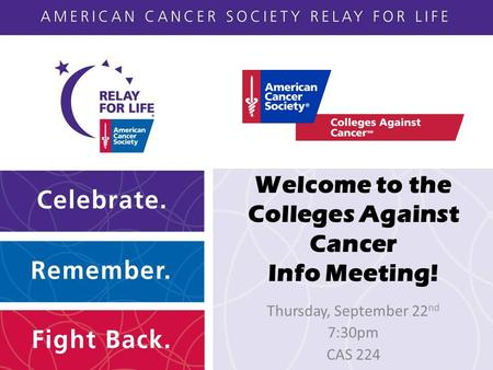 Welcome to the Colleges Against Cancer Info Meeting! Thursday, September 22 nd 7:30pm CAS 224.