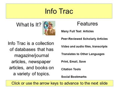Info Trac Features Many Full Text Articles Peer-Reviewed Scholarly Articles Video and audio files, transcripts Translates to Other Languages Print, Email,