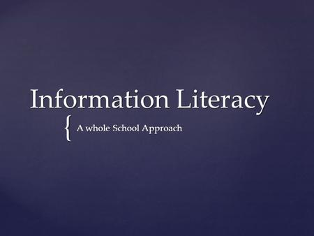 { Information Literacy A whole School Approach.   Our proposal is that the XXXXX (insert school name) community would greatly benefit from having an.