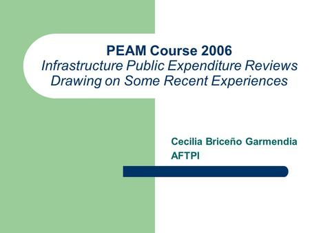 PEAM Course 2006 Infrastructure Public Expenditure Reviews Drawing on Some Recent Experiences Cecilia Briceño Garmendia AFTPI.