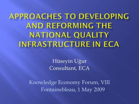 Hüseyin Uğur Consultant, ECA Knowledge Economy Forum, VIII Fontainebleau, 1 May 2009.