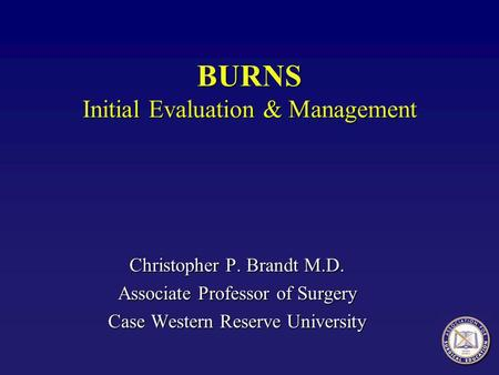 Christopher P. Brandt M.D. Associate Professor of Surgery Case Western Reserve University BURNS Initial Evaluation & Management.