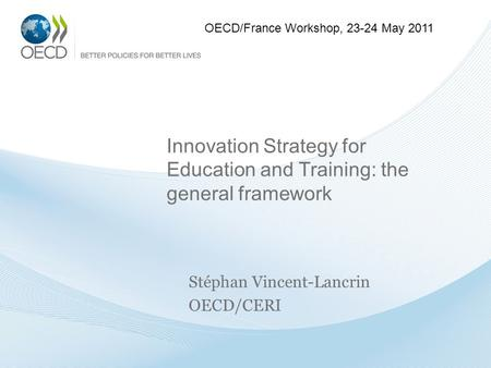 Innovation Strategy for Education and Training: the general framework Stéphan Vincent-Lancrin OECD/CERI OECD/France Workshop, 23-24 May 2011.