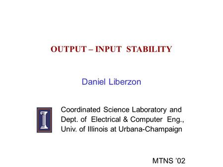 OUTPUT – INPUT STABILITY Daniel Liberzon Coordinated Science Laboratory and Dept. of Electrical & Computer Eng., Univ. of Illinois at Urbana-Champaign.