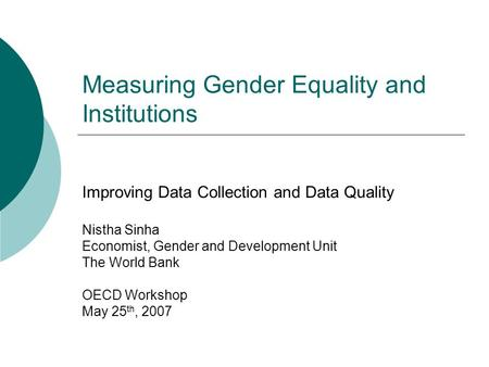 Measuring Gender Equality and Institutions Improving Data Collection and Data Quality Nistha Sinha Economist, Gender and Development Unit The World Bank.