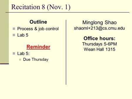 Recitation 8 (Nov. 1) Outline Process & job control Lab 5 Reminder Lab 5: Due Thursday Minglong Shao Office hours: Thursdays 5-6PM.