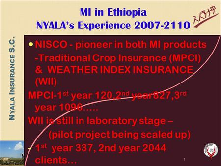 N YALA I NSURANCE S.C. MI in Ethiopia NYALA's Experience 2007-2110 NISCO - pioneer in both MI products -Traditional Crop Insurance (MPCI) & WEATHER INDEX.