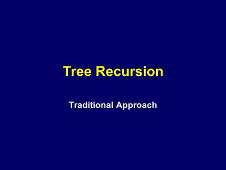 Tree Recursion Traditional Approach. Tree Recursion Consider the Fibonacci Number Sequence: Time: 0 1 2 3 4 5 6 7 8 0, 1, 1, 2, 3, 5, 8, 13, 21,... /