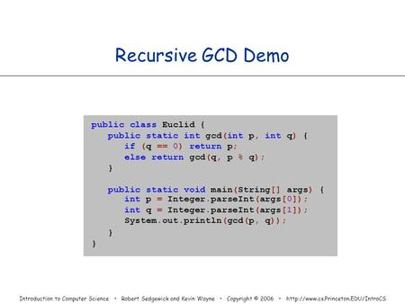 Introduction to Computer Science Robert Sedgewick and Kevin Wayne Copyright © 2006  Recursive GCD Demo public class.