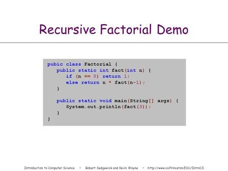Introduction to Computer Science Robert Sedgewick and Kevin Wayne  Recursive Factorial Demo pubic class Factorial {