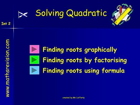 Created by Mr. Lafferty Finding roots graphically Finding roots by factorising Finding roots using formula Solving Quadratic www.mathsrevision.com Int.