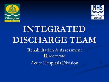 INTEGRATED DISCHARGE TEAM ehabilitation & ssessment irectorate Rehabilitation & Assessment Directorate Acute Hospitals Division.