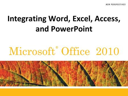 ® Microsoft Office 2010 Integrating Word, Excel, Access, and PowerPoint.