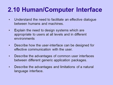 2.10 Human/Computer Interface Understand the need to facilitate an effective dialogue between humans and machines. Explain the need to design systems which.