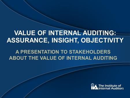 VALUE OF INTERNAL AUDITING: ASSURANCE, INSIGHT, OBJECTIVITY A PRESENTATION TO STAKEHOLDERS ABOUT THE VALUE OF INTERNAL AUDITING.