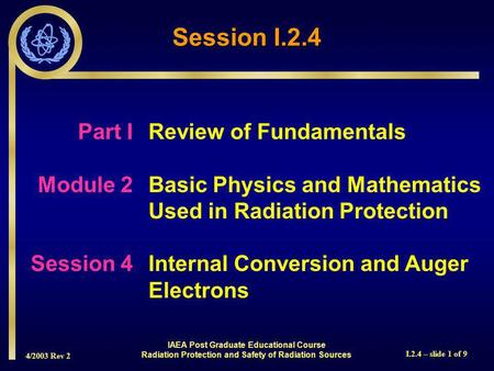 4/2003 Rev 2 I.2.4 – slide 1 of 9 Session I.2.4 Part I Review of Fundamentals Module 2Basic Physics and Mathematics Used in Radiation Protection Session.