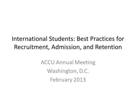 International Students: Best Practices for Recruitment, Admission, and Retention ACCU Annual Meeting Washington, D.C. February 2013.