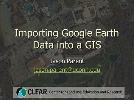 Importing Google Earth Data into a GIS Jason Parent Center for Land use Education and Research.