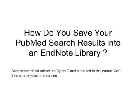 "How Do You Save Your PubMed Search Results into an EndNote Library ? Sample search for articles on Cyclin D and published in the journal ""Cell"". This search."