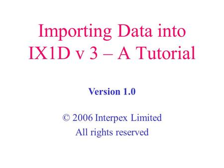 Importing Data into IX1D v 3 – A Tutorial © 2006 Interpex Limited All rights reserved Version 1.0.