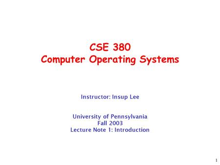 1 CSE 380 Computer Operating Systems Instructor: Insup Lee University of Pennsylvania Fall 2003 Lecture Note 1: Introduction.