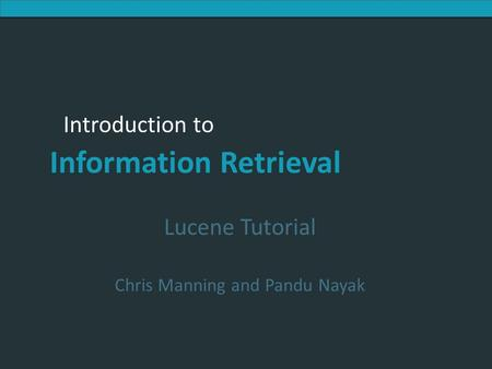 Introduction to Information Retrieval Introduction to Information Retrieval Lucene Tutorial Chris Manning and Pandu Nayak.