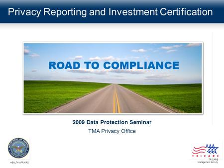 Privacy Reporting and Investment Certification TRICARE Management Activity HEALTH AFFAIRS 2009 Data Protection Seminar TMA Privacy Office.