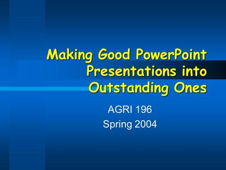 Making Good PowerPoint Presentations into Outstanding Ones AGRI 196 Spring 2004.