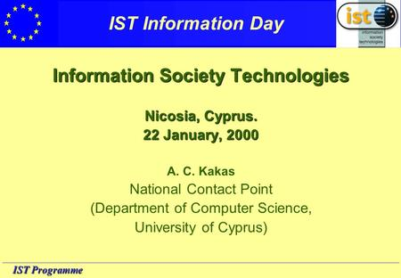IST Programme IST Information Day Information Society Technologies Nicosia, Cyprus. 22 January, 2000 A. C. Kakas National Contact Point (Department of.
