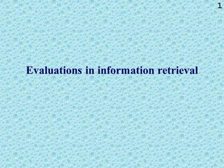 1 Evaluations in information retrieval. 2 Evaluations in information retrieval: summary The following gives an overview of approaches that are applied.