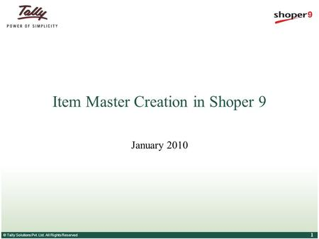 © Tally Solutions Pvt. Ltd. All Rights Reserved 1 Item Master Creation in Shoper 9 January 2010.