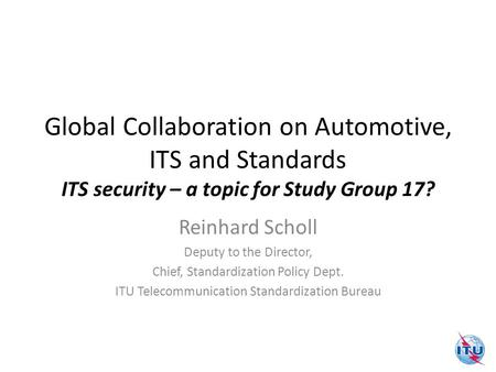 Global Collaboration on Automotive, ITS and Standards ITS security – a topic for Study Group 17? Reinhard Scholl Deputy to the Director, Chief, Standardization.
