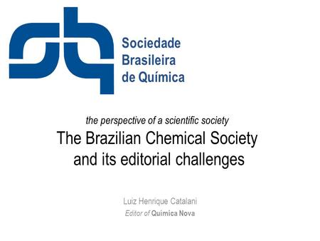 The perspective of a scientific society The Brazilian Chemical Society and its editorial challenges Luiz Henrique Catalani Editor of Química Nova Sociedade.