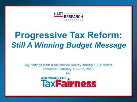 HART RESEARCH ASSOTESCIA Key findings from a nationwide survey among 1,006 voters conducted January 18 – 22, 2013 for Progressive Tax Reform: Still A Winning.