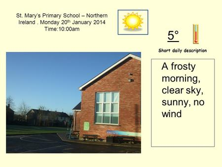 St. Mary's Primary School – Northern Ireland. Monday 20 th January 2014 Time:10:00am Short daily description 5° A frosty morning, clear sky, sunny, no.