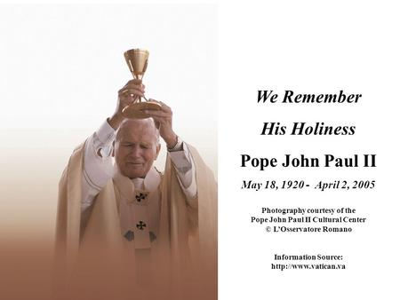 We Remember His Holiness Pope John Paul II May 18, 1920 - April 2, 2005 Photography courtesy of the Pope John Paul II Cultural Center © L'Osservatore Romano.