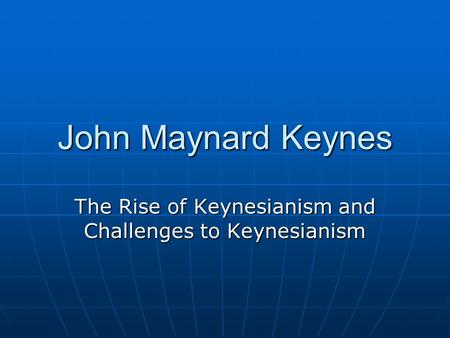 John Maynard Keynes The Rise of Keynesianism and Challenges to Keynesianism.