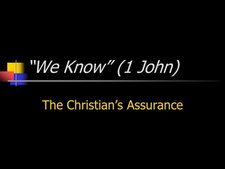 """We Know"" (1 John) The Christian's Assurance. 2 DO YOU KNOW YOU HAVE ETERNAL LIFE? 1Jo 2:28 And now, little children, abide in Him, that when He appears,"