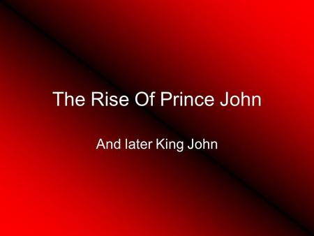 The Rise Of Prince John And later King John Henry II Young Henry, Richard, Geoffery, and John.