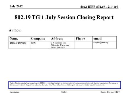 Doc.: IEEE 802.19-12/141r0 Submission July 2012 Tuncer Baykas, NICTSlide 1 802.19 TG 1 July Session Closing Report Notice: This document has been prepared.