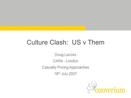 Culture Clash: US v Them Doug Lacoss CARe - London Casualty Pricing Approaches 16 th July 2007.