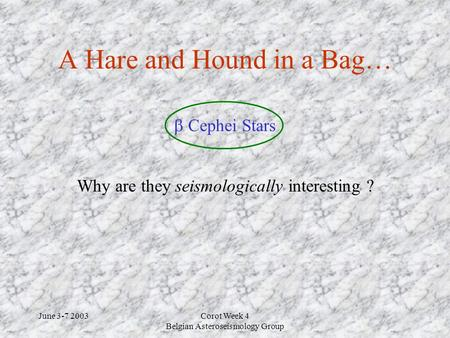 June 3-7 2003Corot Week 4 Belgian Asteroseismology Group A Hare and Hound in a Bag… Why are they seismologically interesting ?  Cephei Stars.