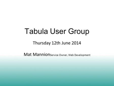 Tabula User Group Thursday 12th June 2014 Mat Mannion Service Owner, Web Development.